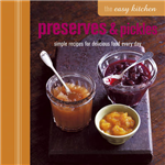 The Easy Kitchen: Preserves & Pickles: Simple Recipes for Delicious Food Every Day