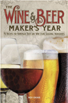 The Wine & Beer Maker\'s Year: 75 Recipes For Homemade Beer and Wine Using Seasonal Ingredients