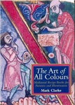 The Art of All Colours: Mediaeval Recipe Books for Painters and Illuminators