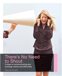 There\'s No Need to Shout!: 5 Steps to Communicating Your Message Clearly and Effectively