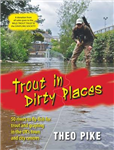Trout in Dirty Places: 50 Rivers to Flyfish for Trout and Grayling in the UK\'s Towns and City Centres