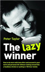 The Lazy Winner: How to Do More with Less Effort and Succeed in Your Work and Personal Life without Rushing Around Like a Headless Chicken or Putting in 100 Hour Weeks