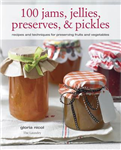 100 Jams, Jellies, Preserves & Pickles: Recipes and Techniques for Preserving Fruits and Vegetables