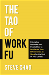 The Tao of Work Fu: Principles, Practices and Possibilities to Accelerate Your Effectiveness at Work for the Rest of Your Career