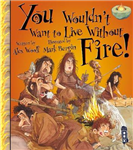 You Wouldn\'t Want To Live Without Fire!