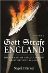Gott Strafe England: The German Air Assault Against Great Britain 1914-1918: Volume 2
