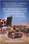 Everything Worked Like Clockwork...: The Mechanization of British Regular and Household Cavalry 1918-1942