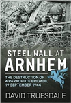 Steel Wall at Arnhem: The Destruction of 4 Parachute Brigade 19 September 1944