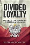 Divided Loyalty: Britain\'s Polish Ally During World War II