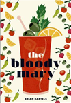 Bloody Mary: The Lore and Legend of a Cocktail Classic with Recipes for Brunch and Beyond