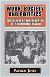 Work, Society and Politics: The Culture of the Factory in Later Victorian England