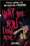 What Are You Doing Here?: A Black Woman\'s Life and Liberation in Heavy Metal