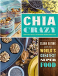 Chia Crazy: Clean Eating with the World\'s Greatest Superfood