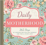 Daily Motherhood: 365 Days of Inspiration for the Hardest Job You\'ll Ever Love