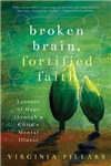 Broken Brain, Fortified Faith: Lessons of hope through a child\'s mental illness