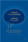 A Brain for Business - A Brain for Life: How insights from behavioural and brain science can change business and business practice for the better