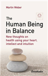 The Human Being in Balance: New Thoughts on Using Your Heart, Itellect and Intuition