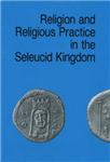 Religion and Religious Practice in the Seleucid Kingdom