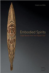 Embodied Spirits - Gope Boards from the Papuan Gulf