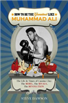 How to be the Greatest Like Muhammad Ali: The Life and Times of Cassius Clay: The Rebel, Rivalries, the Revolution