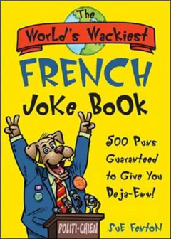 The World\'s Wackiest French Joke Book: 500 Puns Guaranteed to Give You Deja-Eww!