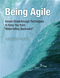 """Being Agile: Eleven Breakthrough Techniques to Keep You from """"Waterfalling Backward"""""""