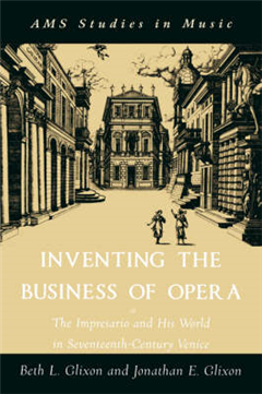 Inventing the Business of Opera: The Impresario and His World in Seventeenth Century Venice