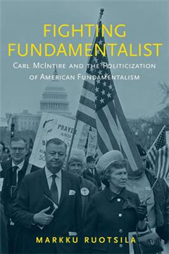 Fighting Fundamentalist: Carl McIntire and the Politicization of American Fundamentalism