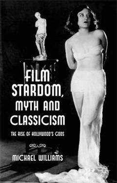Film Stardom, Myth and Classicism: The Rise of Hollywood\'s Gods
