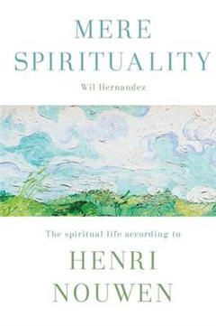 Mere Spirituality: The Spiritual Life According to Henri Nouwen
