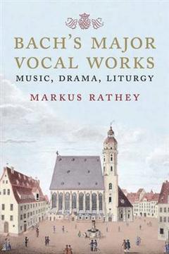 Bach\'s Major Vocal Works: Music, Drama, Liturgy