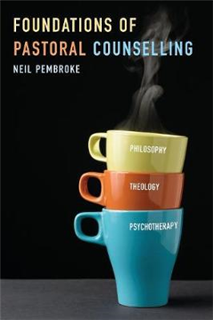 Foundations of Pastoral Counselling: Integrating Philosophy, Theology, and Psychotherapy