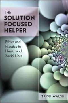 The Solution-Focused Helper: Ethics and Practice in Health and Social Care: Ethics and Practice in Health and Social Care