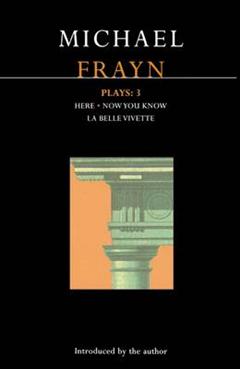 """Frayn Plays: v. 3: """"Here""""; """"Now You Know""""; """"La Belle Vivette"""""""