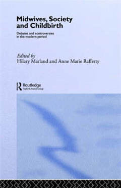 Midwives, Society and Childbirth: Debates and Controversies in the Modern Period