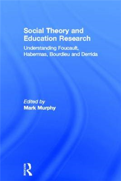 Social Theory and Education Research: Understanding Foucault, Habermas Bourdieu and Derrida