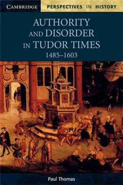 Cambridge Perspectives in History: Authority and Disorder in Tudor Times, 1485-1603