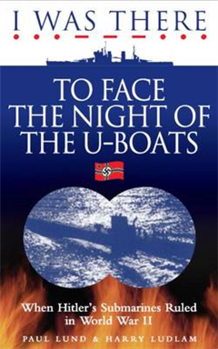 I Was There to Face the Night of the U-Boats: When Hitler\'s Submarines Ruled in World War II