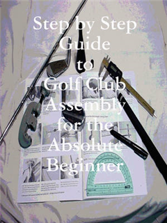 Step by Step Guide to Golf Club Assembly For the Absolute Be