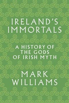 Ireland\'s Immortals: A History of the Gods of Irish Myth