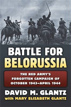 The Battle for Belorussia: The Red Army\'s Forgotten Campaign of October 1943 - April 1944