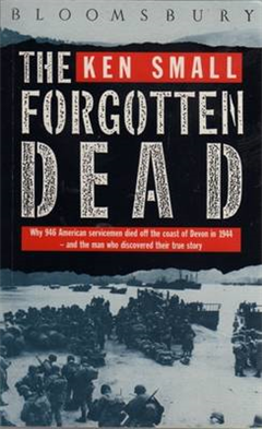The Forgotten Dead: Why 946 American Servicemen Died Off the Coast of Devon in 1944 - and the Man Who Discovered Their True Story: 60th Anniversary Edition