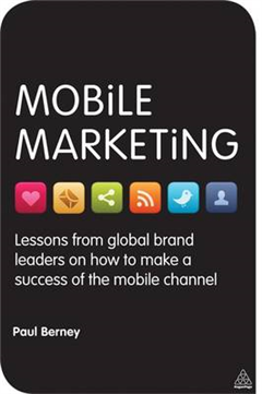 Mobile Marketing: Lessons from Global Brand Leaders on How to Make a Success of the Mobile Channel