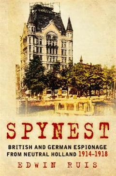 Spynest: British and German Espionage from Neutral Holland 1914-1918