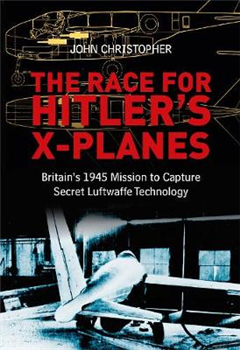 The Race for Hitler\'s X-Planes: Britain\'s 1945 Mission To Capture Secret Luftwaffe Technology