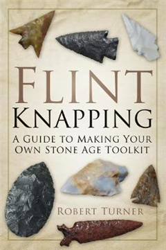 Flint Knapping: A Guide to Making Your Own Stone Age Toolkit