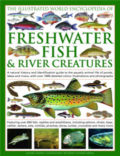 The Illustrated World Encyclopedia of Freshwater Fish and River Creatures: A Natural History and Identification Guide to the Aquatic Animal Life of Ponds, Lakes and Rivers, with Over 1000 Detailed Colour Illustrations and Photographs