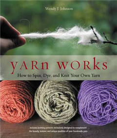 Yarn Works: How Anyone Can Spin, Dye, and Knit Their Own Yarn