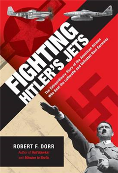 Fighting Hitler\'s Jets: The Extraordinary Story of the American Airmen Who Beat the Luftwaffe and Defeated Nazi Germany