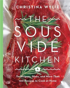 The Sous Vide Kitchen: Techniques, Ideas, and More Than 100 Recipes to Cook at Home